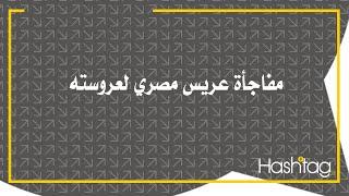 مفاجأة عريس مصري لعروسته .. أبكت المعازيم وستبكيك إنت كمان .. شاهد ماذا حدث؟