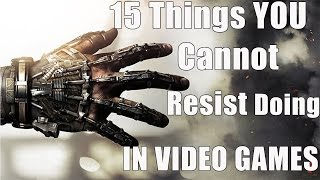 15 Things You CANNOT RESIST Doing In Video Games