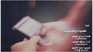 شيلة عمياء ومجنونه كلمات سداح العتيبي أداء عبدالإله الغنامي تصميم عفيف الشوق