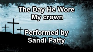 The Day He Wore My Crown - Sandi Patty (Lyrics)