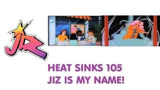 Heat Sinks - 104 - Jiz is my name!