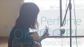 getlinkyoutube.com-Perfume /TOKYO GIRL『東京タラレバ娘』 主題歌(Full Covered by コバソロ & 春茶)歌詞付き