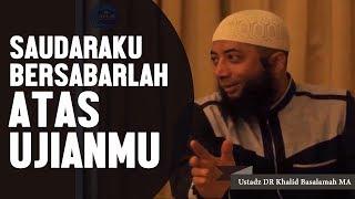 Saudaraku, Bersabarlah atas ujianmu, Ustadz DR Khalid Basalamah, MA