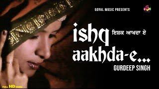 Gurdeep Singh - Ishq Akhda E - Goyal Music - Official Song