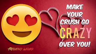 Make Your Crush Go CRAZY OVER YOU NOW!