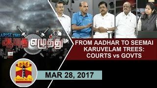 (28/03/2017) Ayutha Ezhuthu   From Aadhaar to Seemai Karuvelam Trees : Courts vs Govts