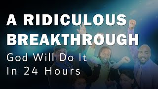 A RIDICULOUS BREAKTHROUGH (God will DO IT in 24 HOURS)