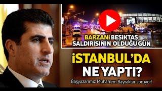 Barzani saldırının olduğu gün İstanbul'da ne yapıyordu?