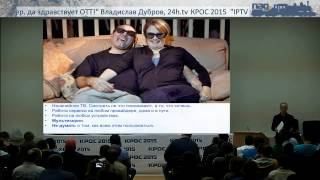 IPTV умер, да здравствует ОТТ! (Владислав Дубров, КРОС-2015)