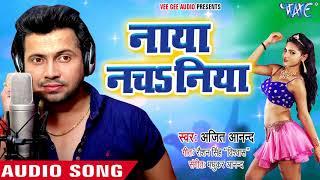 Ajeet Anand NEW लोकगीत धमाका 2018 - नाया नचsनिया - Naya Nachaniya - Bhojpuri Hit Song 2018