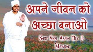 अपने जीवन को अच्छा बनाओ    Sant Shri Asang Dev Ji Maharaj    सुखद सत्संग