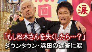 getlinkyoutube.com-【芸能界感動話】「もし松本さんを失くしたら…?」ダウンタウン・浜田の返答に涙【涙・感動の話】『涙あふれて』【感動する話】