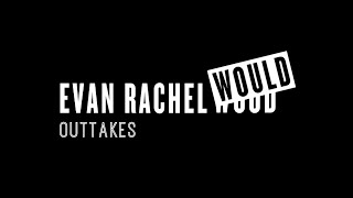 EVAN RACHEL WOULD: The Outtakes