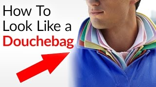 How To Be A Douchebag | Tips To DRESS And ACT Like A Douche