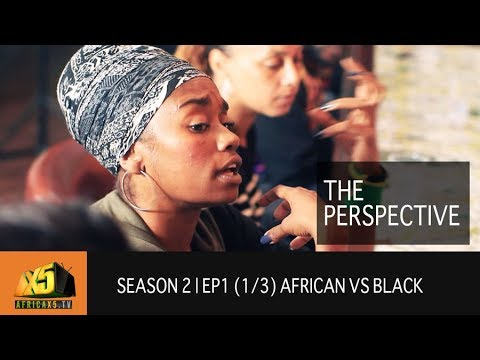 The PERSPECTIVE | SEASON 2 | Ep1 (1/3) African vs Black