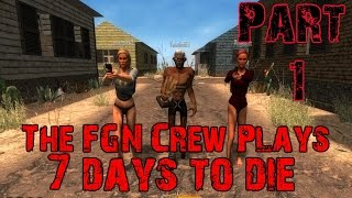 The FGN Crew Plays: 7 Days to Die Part 1 - A Great Beginning (PC)
