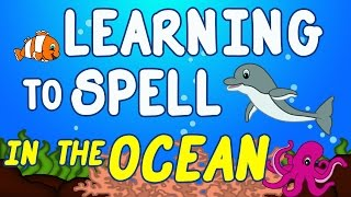 Ocean Animals for Kids - Sea Animal Songs for Children - Learning to Spell - Toddlers Preschool