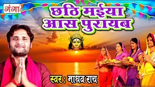 छठि मईया आस  पूरायब - Maithili Special Chhath Song 2017 - Madhav Rai Chhath Song