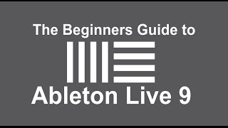 The Beginners Guide to Ableton Live 9 - Understand the Basics of Music Production in Ableton Live 9