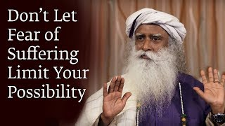 Don't Let Fear of Suffering Limit Your Possibility - Sadhguru