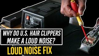 Why do U.S. hair clipper make a Loud Noise & loud noise Fix