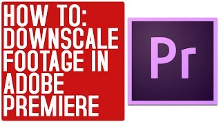 How To Downscale 4K to 1080p in Adobe Premiere