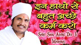 इन हाथो से बहुत अच्छे कर्म करो    Sant Shri Asang Dev Ji Maharaj    सुखद सत्संग