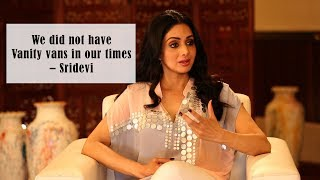 We Did Not Have Vanity Vans In Our Times – Sridevi