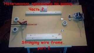 Натягивание проволоки на рамку  Часть 2. Stringing wire frame  part 2