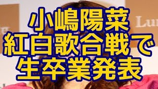 getlinkyoutube.com-【AKB】小嶋陽菜、NHK紅白歌合戦での生卒業発表を決意