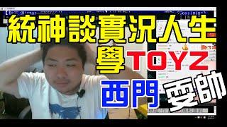 【統神】談實況人生 學TOYZ 西門耍帥 2016/07/17