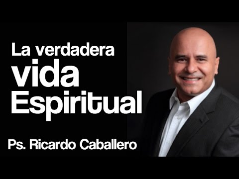 Predicas Cristianas - La verdadera vida espiritual - Pastor Ricardo Caballero