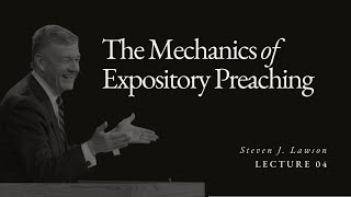 Lecture 4: Mechanics of Expository Preaching - Dr. Steven Lawson