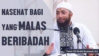 Nasehat bagi yang merasa malas beribadah, Ustadz DR Khalid Basalamah, MA