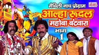 आल्हा रुदल मोहबा बटवारा (भाग -1) - Maithili Nach Programme | Maithili Nautanki 2017