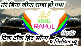 Tere Bina Jeena Saza Ho Gaya Full Song Tik Tok  !! Full Remix Song 2018 !! DJ King RAHUL