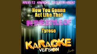 How You Gonna Act Like That (In the Style of Tyrese) (Karaoke Version)