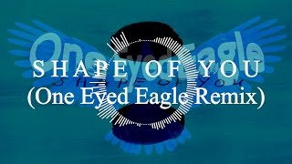 Ed Sheeran - Shape of You (One Eyed Eagle Remix)
