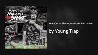 Wavy (YG - Still Brazy Remix) (I Killed Yo Shit) - Young Trap