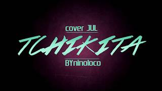 JUL - TCHIKITA - COVER BY - NINO LOCO - 2016
