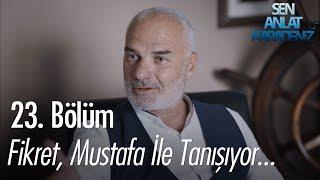 Fikret, Mustafa ile tanışıyor - Sen Anlat Karadeniz 23. Bölüm