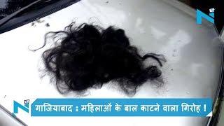 गाजियाबाद : महिलाओं के बाल काटने वाला गिरोह ! एक महिला के कटे बाल