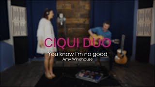 Amy Winehouse - You Know I'm no Good (Ciqui Duo Cover)