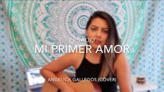 Mi Primer Amor - Pesado - Angelica Gallegos (Cover)