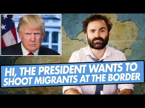 Hi, The President Wants To Shoot Migrants At The Border - SOME MORE NEW