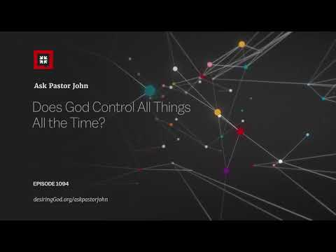 Does God Control All Things All the Time? // Ask Pastor John