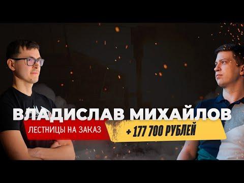 Владислав Михайлов, +177 700 руб. в бизнесе на партнерстве, ниша «Лестницы на заказ»
