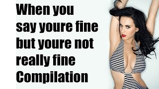 When you say youre fine but youre not really fine | Compilation