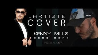 "LARTISTE ""bang bang"" cover by Kenny Mills"