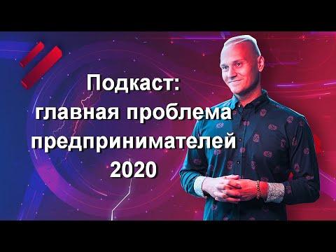 Подкаст: ГЛАВНАЯ ПРОБЛЕМА ПРЕДПРИНИМАТЕЛЕЙ 2020